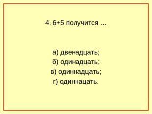 4. 6+5 получится … а) двенадцать; б) одинадцать; в) одиннадцать; г) одиннаца
