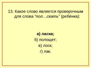 """13. Какое слово является проверочным для слова """"пол…скать"""" (ребёнка): а) ласк"""