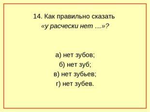14. Как правильно сказать «у расчески нет …»? а) нет зубов; б) нет зуб; в) не