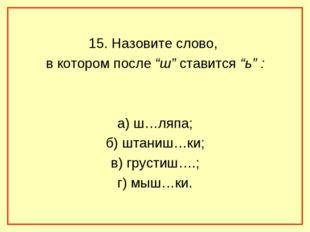 "15. Назовите слово, в котором после ""ш"" ставится ""ь"" : а) ш…ляпа; б) штаниш…"