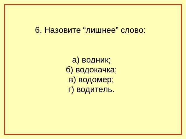 """6. Назовите """"лишнее"""" слово: а) водник; б) водокачка; в) водомер; г) водитель."""