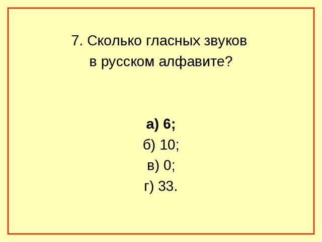 7. Сколько гласных звуков в русском алфавите? а) 6; б) 10; в) 0; г) 33.