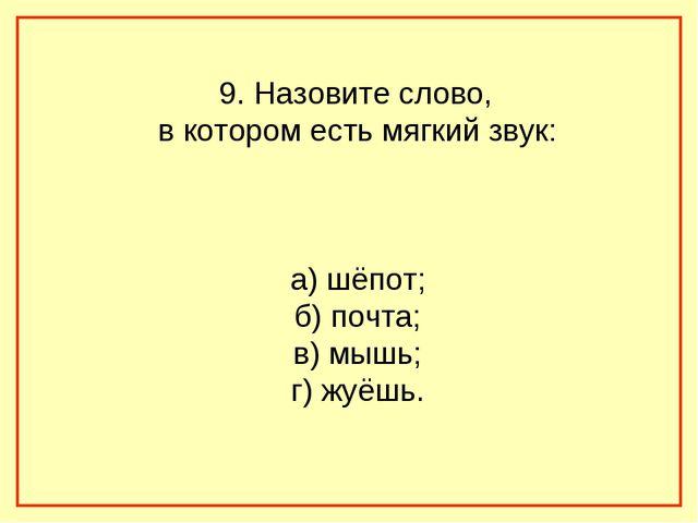 9. Назовите слово, в котором есть мягкий звук: а) шёпот; б) почта; в) мышь;...