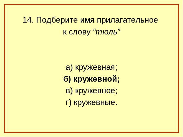 """14. Подберите имя прилагательное к слову """"тюль"""" а) кружевная; б) кружевной; в..."""