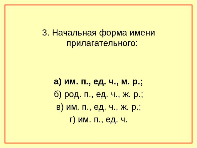 3. Начальная форма имени прилагательного: а) им. п., ед. ч., м. р.; б) род....