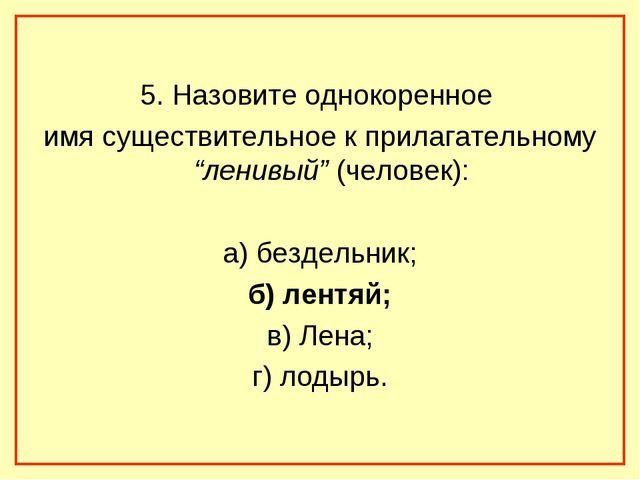 """5. Назовите однокоренное имя существительное к прилагательному """"ленивый"""" (че..."""