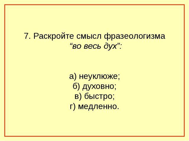 """7. Раскройте смысл фразеологизма """"во весь дух"""": а) неуклюже; б) духовно; в) б..."""