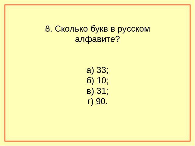 8. Сколько букв в русском алфавите? а) 33; б) 10; в) 31; г) 90.
