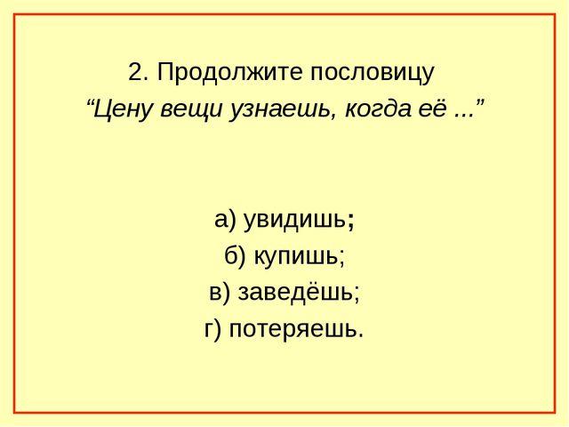 """2. Продолжите пословицу """"Цену вещи узнаешь, когда её ..."""" а) увидишь; б) купи..."""