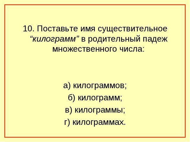 """10. Поставьте имя существительное """"килограмм"""" в родительный падеж множественн..."""