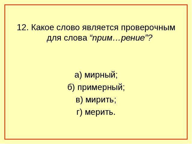 """12. Какое слово является проверочным для слова """"прим…рение""""? а) мирный; б) пр..."""