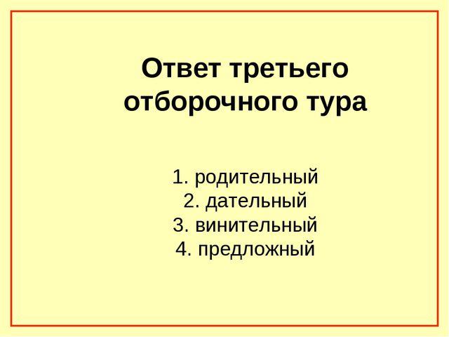 Ответ третьего отборочного тура 1. родительный 2. дательный 3. винительный 4...