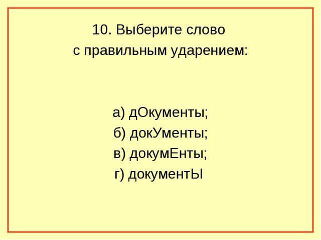 10. Выберите слово с правильным ударением: а) дОкументы; б) докУменты; в) док...