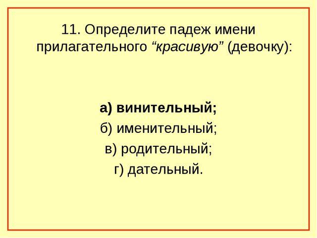 """11. Определите падеж имени прилагательного """"красивую"""" (девочку): а) винительн..."""