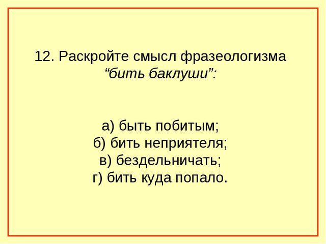 """12. Раскройте смысл фразеологизма """"бить баклуши"""": а) быть побитым; б) бить не..."""