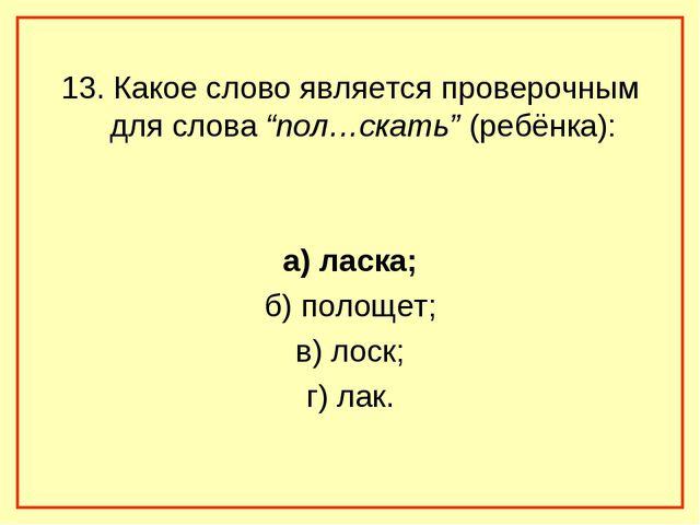 """13. Какое слово является проверочным для слова """"пол…скать"""" (ребёнка): а) ласк..."""