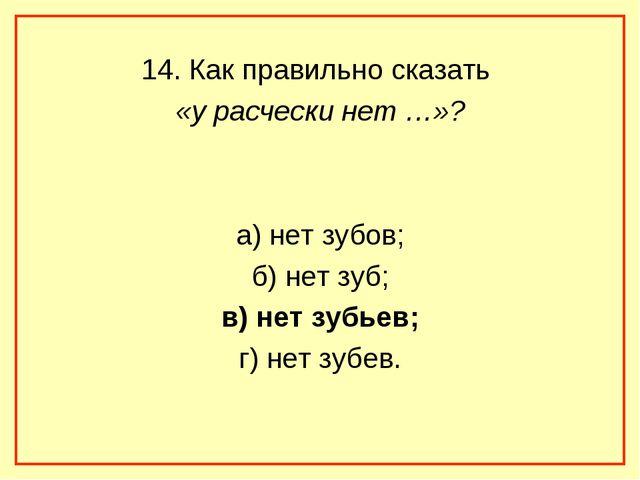 14. Как правильно сказать «у расчески нет …»? а) нет зубов; б) нет зуб; в) не...