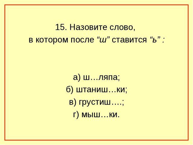 "15. Назовите слово, в котором после ""ш"" ставится ""ь"" : а) ш…ляпа; б) штаниш…..."
