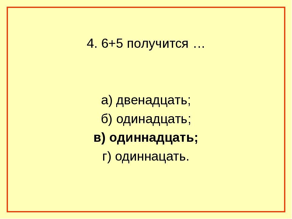 4. 6+5 получится … а) двенадцать; б) одинадцать; в) одиннадцать; г) одиннаца...