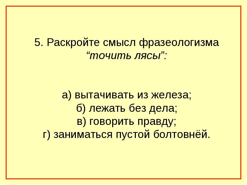 """5. Раскройте смысл фразеологизма """"точить лясы"""": а) вытачивать из железа; б) л..."""