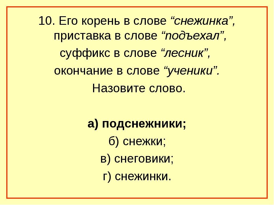 "10. Его корень в слове ""снежинка"", приставка в слове ""подъехал"", суффикс в сл..."