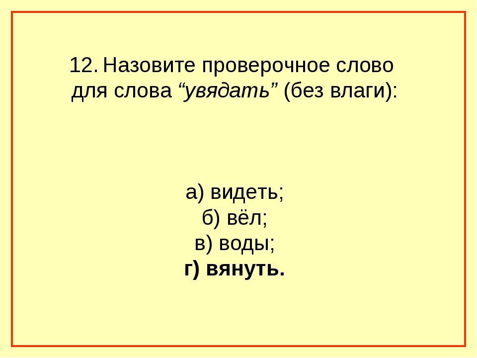 """12. Назовите проверочное слово для слова """"увядать"""" (без влаги): а) видеть; б)..."""