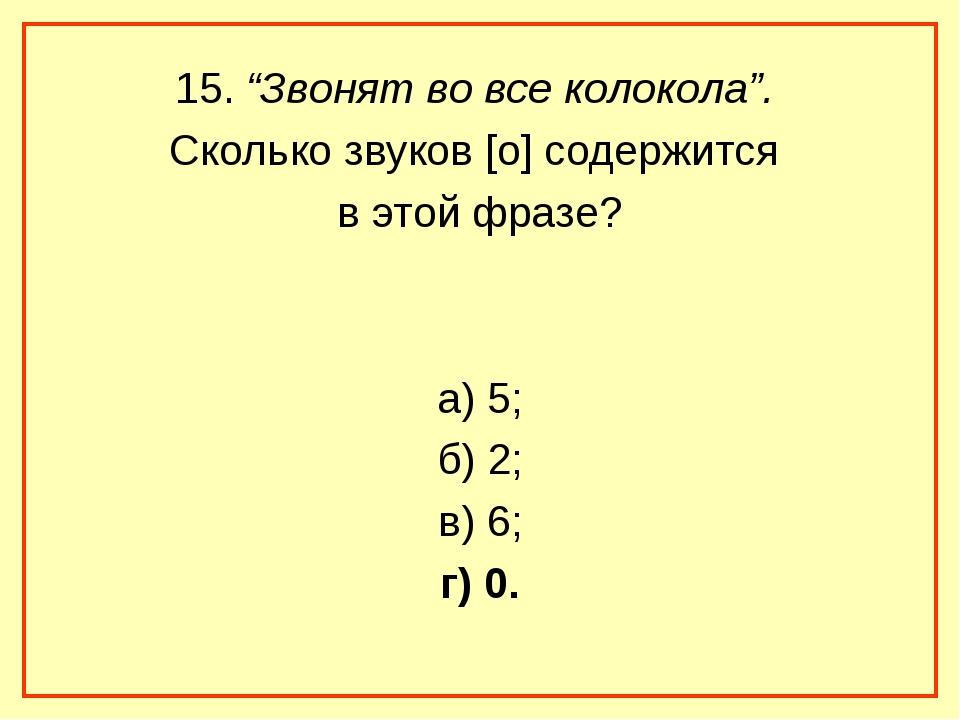 """15. """"Звонят во все колокола"""". Сколько звуков [о] содержится в этой фразе? а)..."""