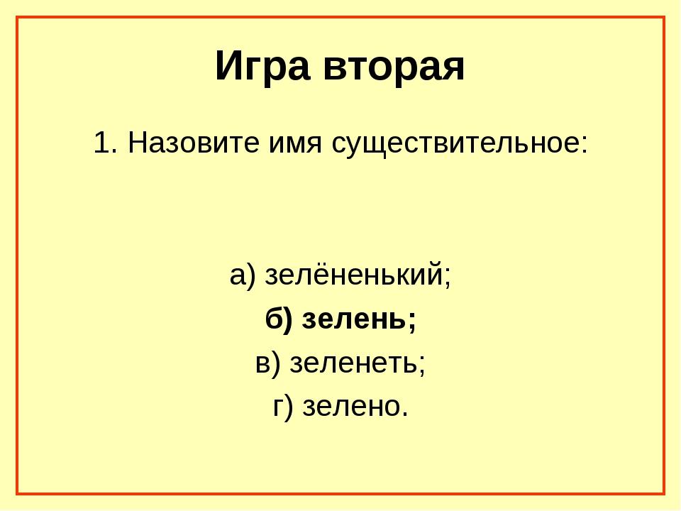 Игра вторая 1. Назовите имя существительное: а) зелёненький; б) зелень; в) зе...