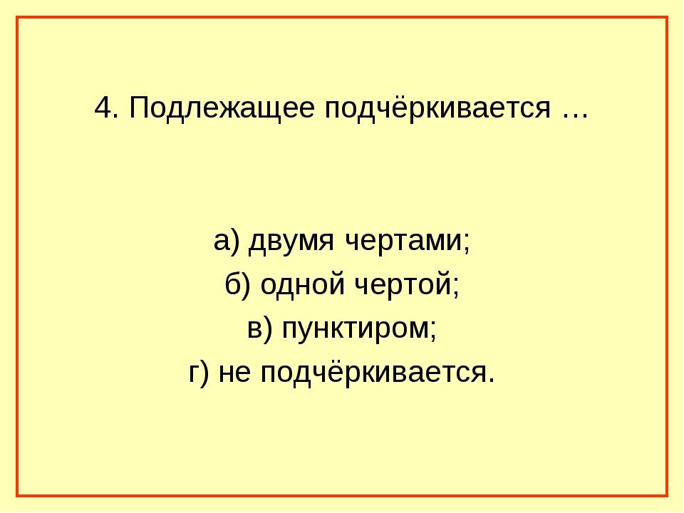 4. Подлежащее подчёркивается … а) двумя чертами; б) одной чертой; в) пунктир...