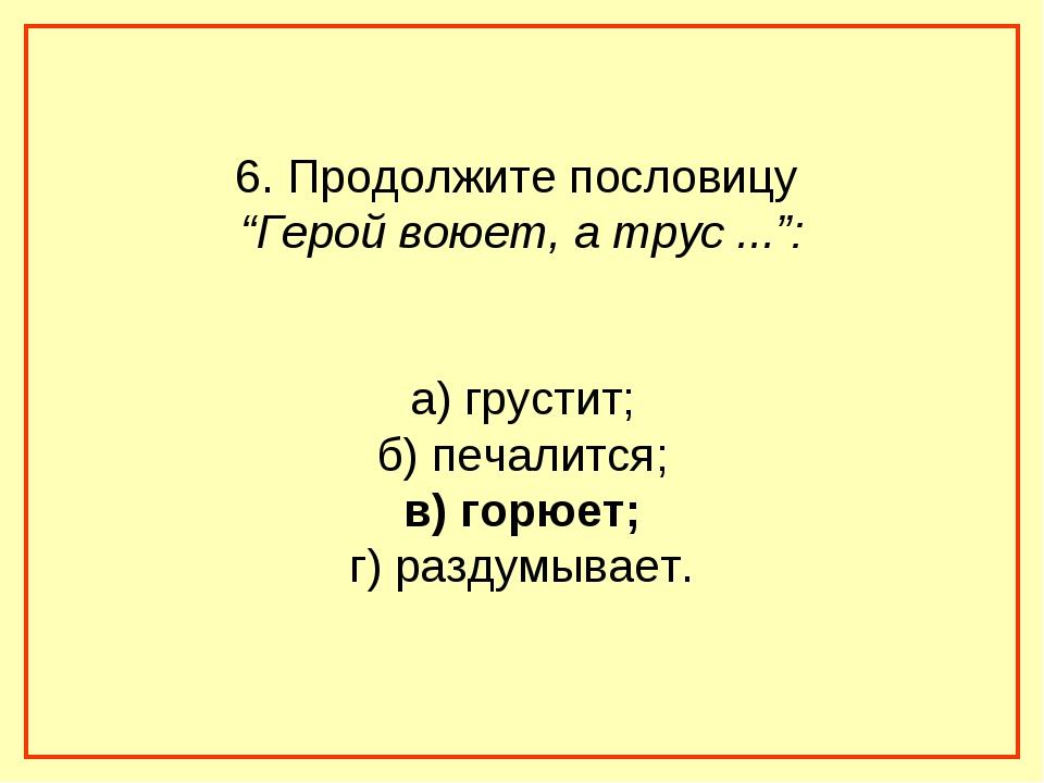 """6. Продолжите пословицу """"Герой воюет, а трус ..."""": а) грустит; б) печалится;..."""