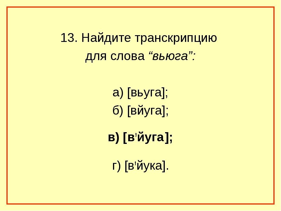 """13. Найдите транскрипцию для слова """"вьюга"""": а) [вьуга]; б) [вйуга]; в) [в,йуг..."""