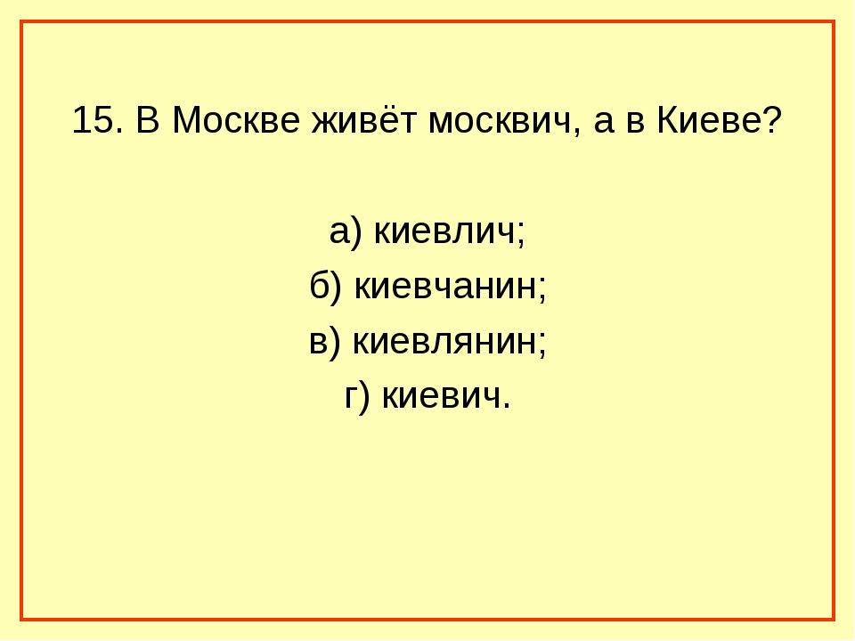 15. В Москве живёт москвич, а в Киеве? а) киевлич; б) киевчанин; в) киевляни...