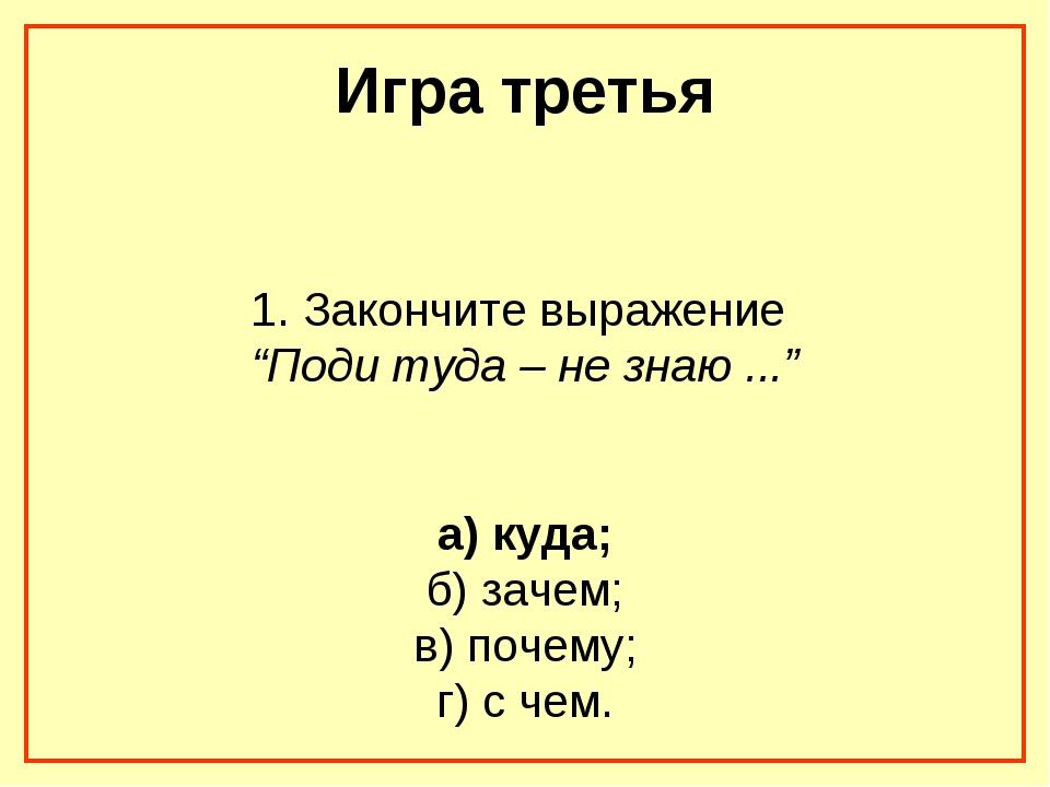 """Игра третья 1. Закончите выражение """"Поди туда – не знаю ..."""" а) куда; б) заче..."""