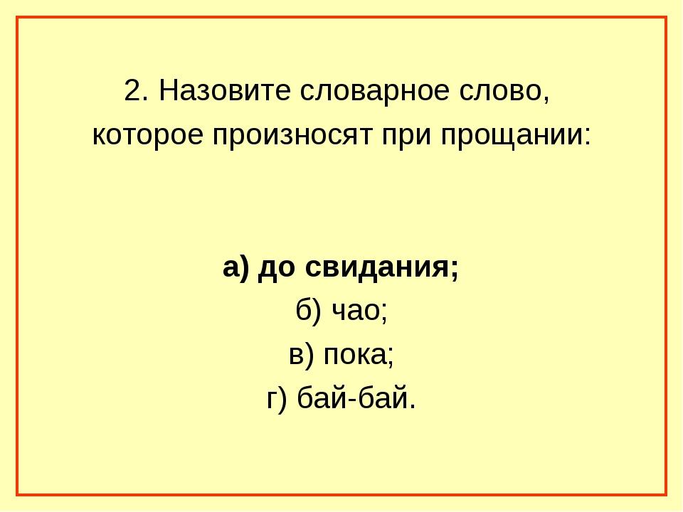 2. Назовите словарное слово, которое произносят при прощании: а) до свидания...