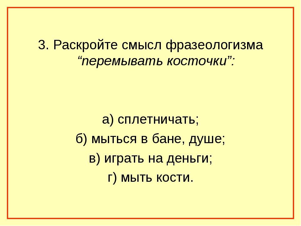 """3. Раскройте смысл фразеологизма """"перемывать косточки"""": а) сплетничать; б) м..."""