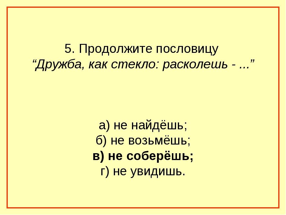 """5. Продолжите пословицу """"Дружба, как стекло: расколешь - ..."""" а) не найдёшь;..."""