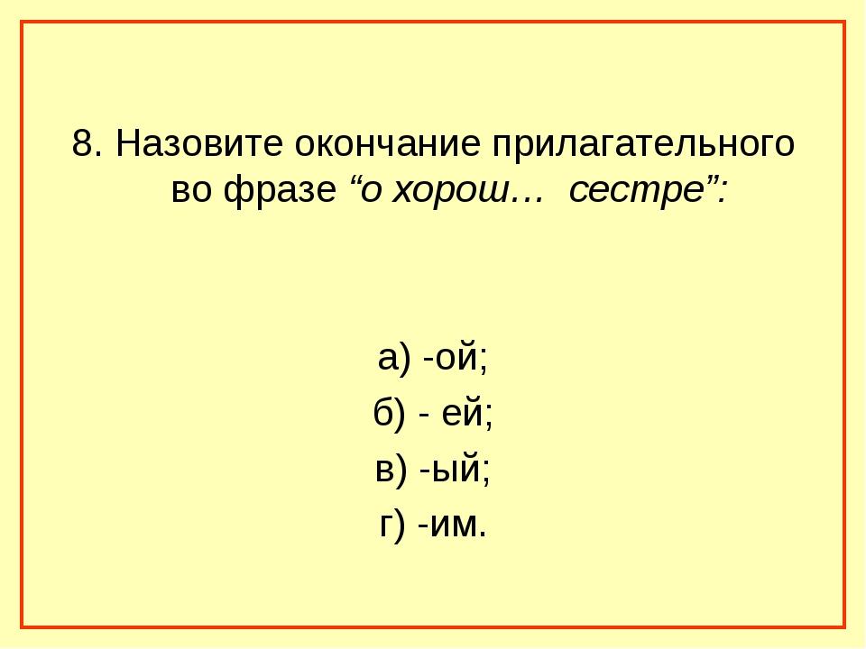 """8. Назовите окончание прилагательного во фразе """"о хорош… сестре"""": а) -ой; б)..."""