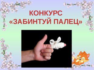 КОНКУРС «ЗАБИНТУЙ ПАЛЕЦ»