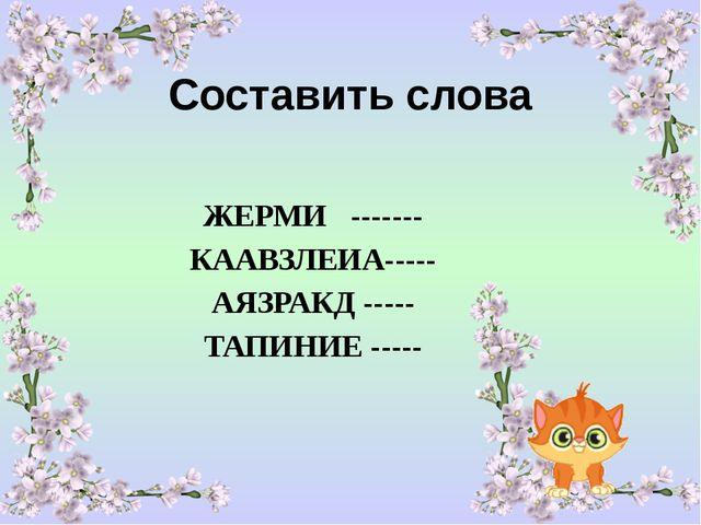 Составить слова ЖЕРМИ ------- КААВЗЛЕИА----- АЯЗРАКД ----- ТАПИНИЕ -----