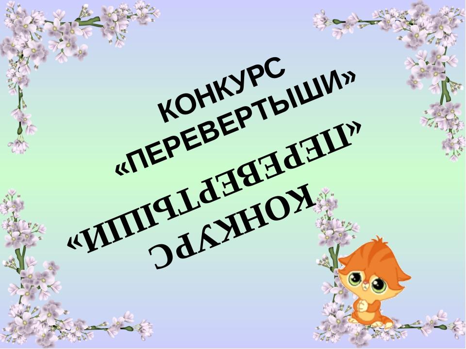 КОНКУРС «ПЕРЕВЕРТЫШИ» КОНКУРС «ПЕРЕВЕРТЫШИ»