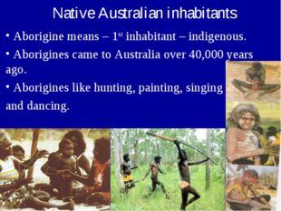 Aborigine means – 1st inhabitant – indigenous. Aborigines came to Australia