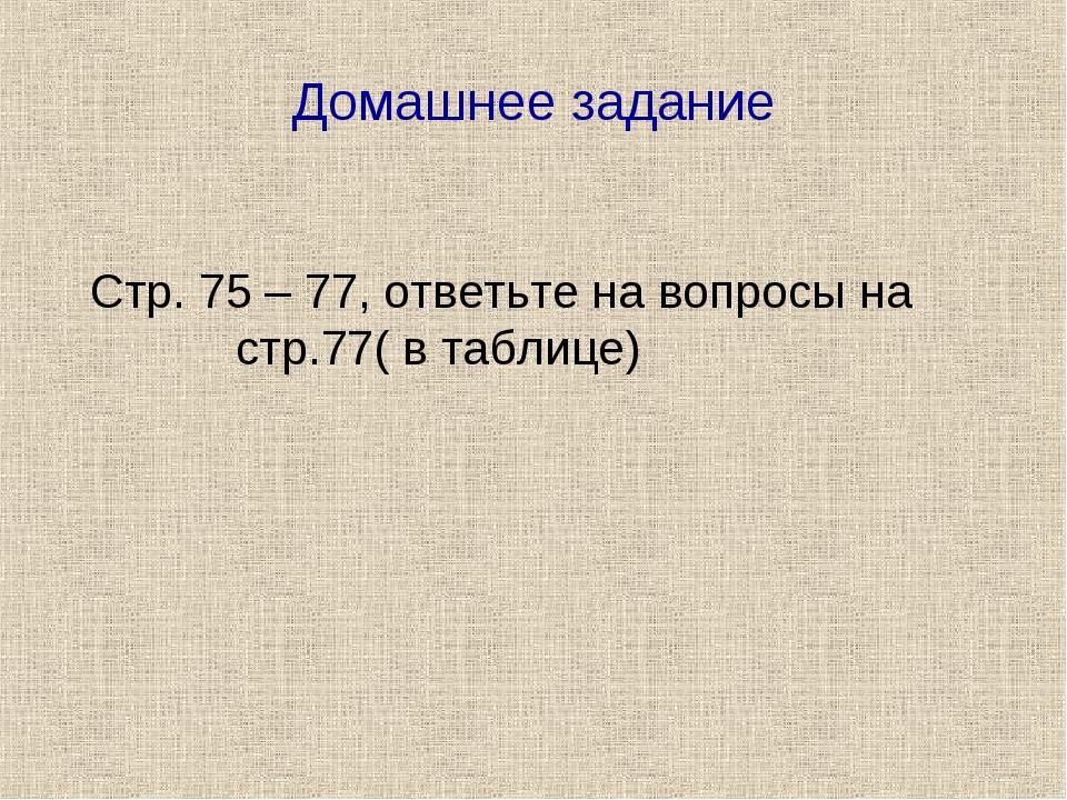 Домашнее задание Стр. 75 – 77, ответьте на вопросы на стр.77( в таблице)