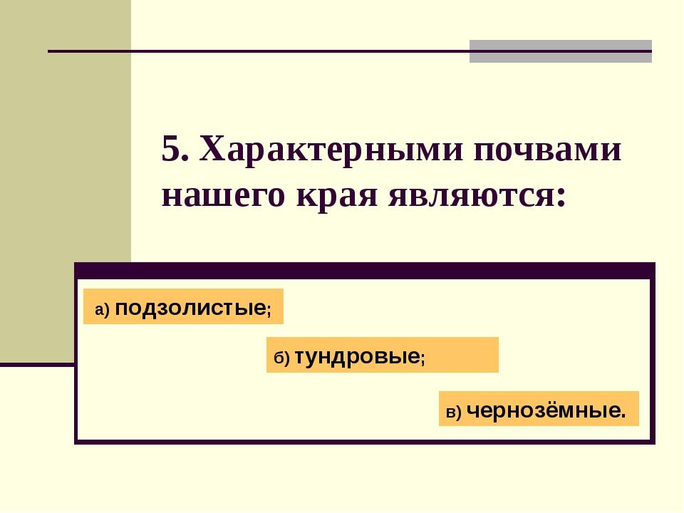 5. Характерными почвами нашего края являются: а) подзолистые; б) тундровые; в...