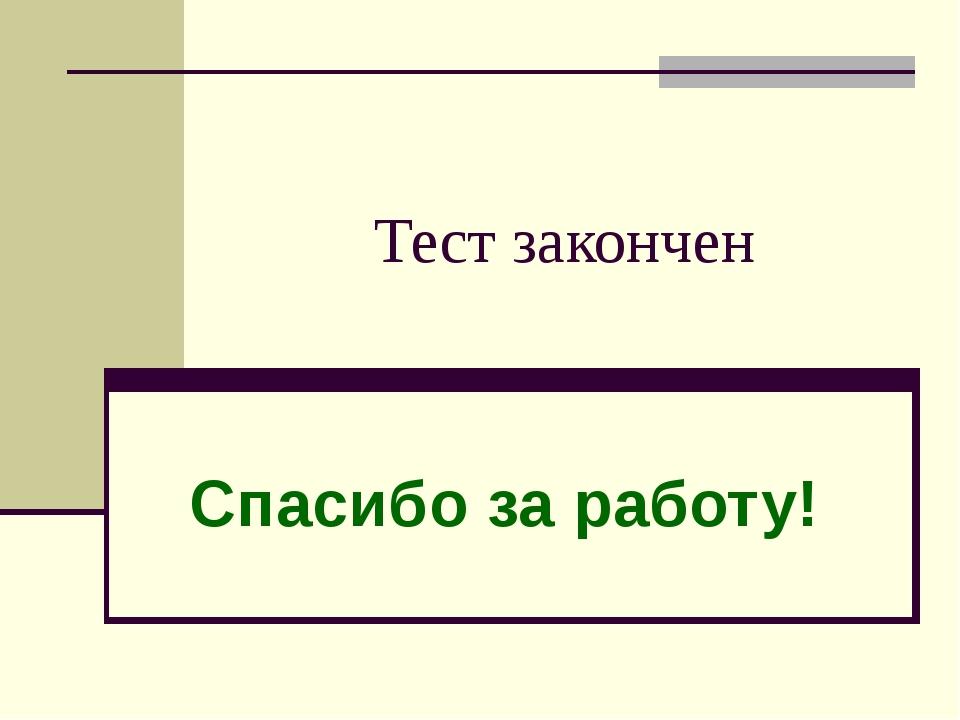 Спасибо за работу! Тест закончен