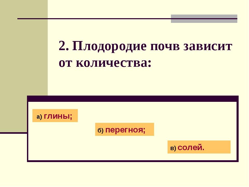 2. Плодородие почв зависит от количества: а) глины; б) перегноя; в) солей.