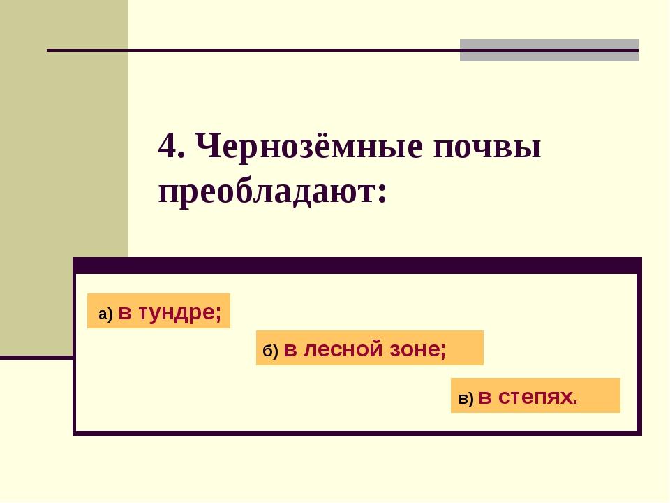 4. Чернозёмные почвы преобладают: а) в тундре; б) в лесной зоне; в) в степях.