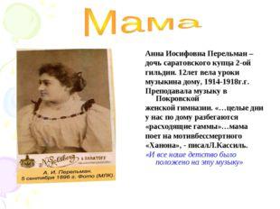 Анна Иосифовна Перельман – дочь саратовского купца 2-ой гильдии. 12лет вела у