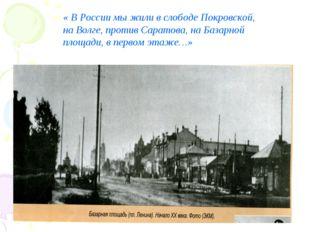 « В России мы жили в слободе Покровской, на Волге, против Саратова, на Базарн