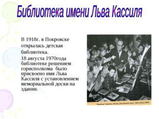 В 1918г. в Покровске открылась детская библиотека. 18 августа 1970года библио