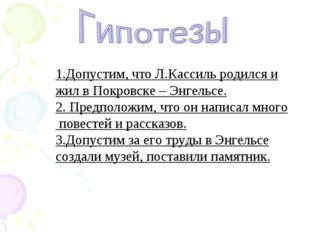 1.Допустим, что Л.Кассиль родился и жил в Покровске – Энгельсе. 2. Предположи
